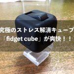究極のストレス解消キューブ「fidget cube」が爽快!!