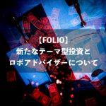 【FOLIO】新たなテーマ型投資とロボアドバイザーについて