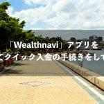 「Wealthnavi」アプリを使ってクイック入金の手続きをしてみた