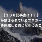 【100記事書け!!】なぜか課さられているブロガー界の謎を達成して感じた6つのこと