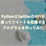 PythonとtwitterのAPIを使ってツイートを収集するプログラムを作ってみた