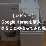 【レビュー】Google Homeを購入!できることや使ってみた感想