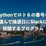 Pythonでロト6の番号を選んで抽選日にSlackに投稿するプログラム