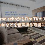 Amazon echoとFire TVを連携して、Huluなどのアプリを音声操作可能に!