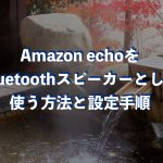 Amazon echoをBluetoothスピーカーとして使う方法と設定手順
