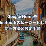 Google HomeをBluetoothスピーカーとして使う方法と設定手順