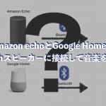 Amazon echoとGoogle HomeをBluetoothスピーカーに接続して音楽を流す方法