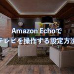 Amazon Echoで自宅のテレビなどのリモコン付家電を操作する方法