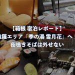 【箱根 宿泊レポート】強羅エリア「季の湯 雪月花」へ!夜鳴きそばは外せない